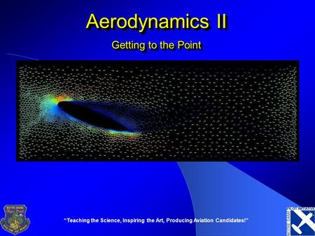 """Teaching the Science, Inspiring the Art, Producing Aviation Candidates!"" Aerodynamics II Getting to the Point."