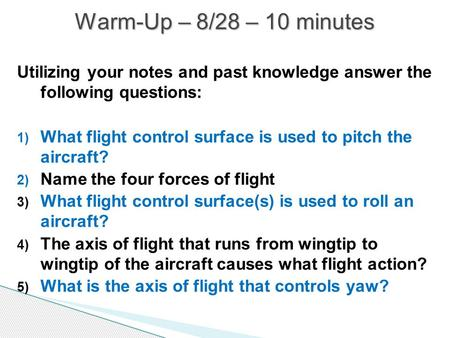 Warm-Up – 8/28 – 10 minutes Utilizing your notes and past knowledge answer the following questions: What flight control surface is used to pitch the.