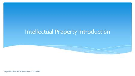Intellectual Property Introduction Legal Environment of Business - J. Pittman 1-1.
