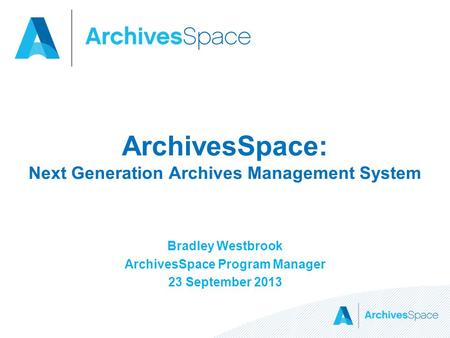 ArchivesSpace: Next Generation Archives <strong>Management</strong> <strong>System</strong> Bradley Westbrook ArchivesSpace Program <strong>Manager</strong> 23 September 2013.