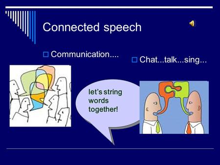 Connected speech  Communication....  Chat...talk...sing... let's string words together!