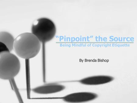 """Pinpoint"" the Source Being Mindful of Copyright Etiquette By Brenda Bishop."