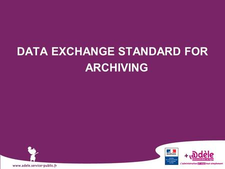 1 DATA EXCHANGE STANDARD FOR ARCHIVING. 2  French initiative  Facilitate interoperability between the information system of an archival institution.