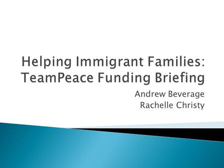 Andrew Beverage Rachelle Christy.  TeamPeace Assists Immigrant Youth ◦ Integration into US Society ◦ Improve Self-Esteem  Requesting $50,000 Grant 
