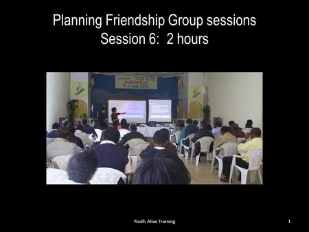 Planning Friendship Group sessions Session 6: 2 hours Youth Alive Training1.
