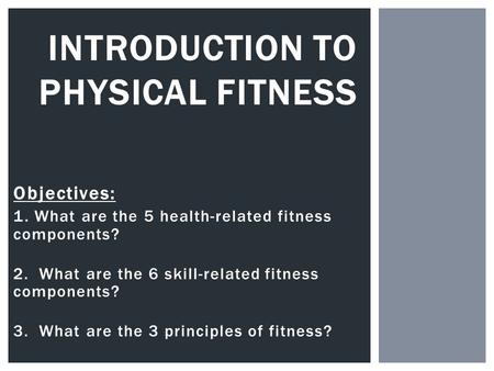Objectives: 1. What are the 5 health-related fitness components? 2. What are the 6 skill-related fitness components? 3. What are the 3 principles of fitness?