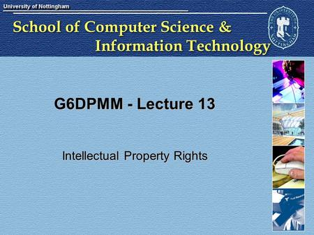 School of Computer Science & Information Technology G6DPMM - Lecture 13 Intellectual Property Rights.
