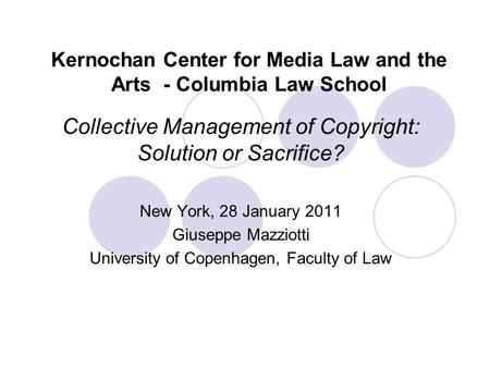 Kernochan Center for Media Law and the Arts - Columbia Law School Collective Management of Copyright: Solution or Sacrifice? New York, 28 January 2011.
