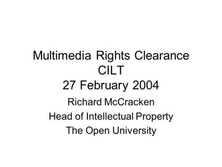 Multimedia Rights Clearance CILT 27 February 2004 Richard McCracken Head of Intellectual Property The Open University.