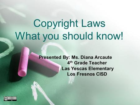Copyright Laws What you should know! Presented By: Ms. Diana Arcaute 4 th Grade Teacher Las Yescas Elementary Los Fresnos CISD.