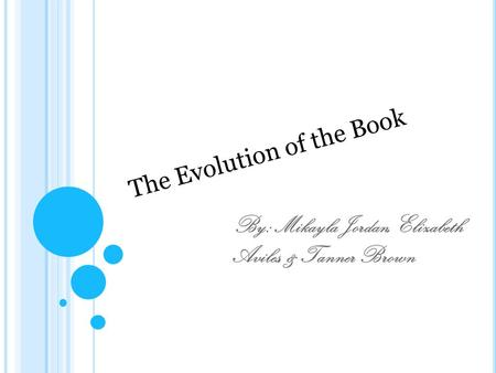 By: Mikayla Jordan, Elizabeth Aviles, & Tanner Brown The Evolution of the Book.