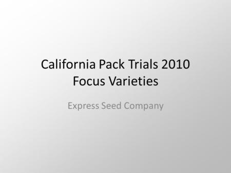 California Pack Trials 2010 Focus Varieties Express Seed Company.