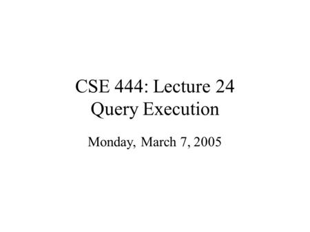 CSE 444: Lecture 24 Query Execution Monday, March 7, 2005.