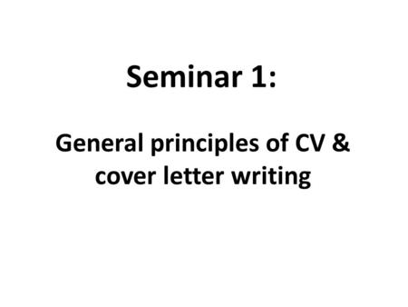 Seminar 1: General principles of CV & cover letter writing.