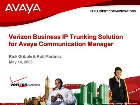 INTELLIGENT COMMUNICATIONS © 2007 Avaya Inc. All rights reserved. Avaya – Proprietary & Confidential. For Internal Use Only. Verizon Business IP Trunking.