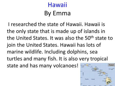 Hawaii By Emma I researched the state of Hawaii. Hawaii is the only state that is made up of islands in the United States. It was also the 50 th state.