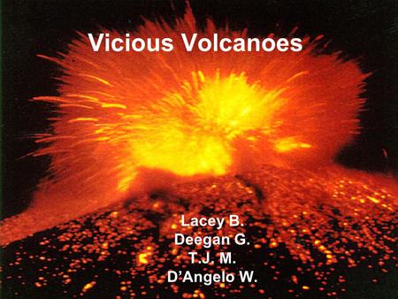 Vicious Volcanoes Lacey B. Deegan G. T.J. M. D'Angelo W.