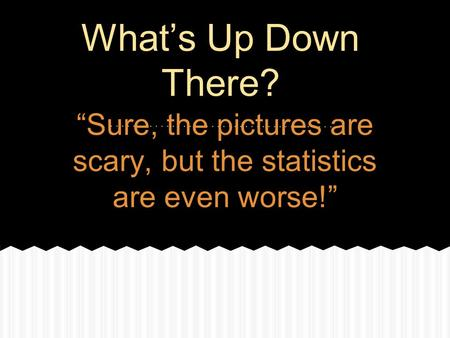 """Sure, the pictures are scary, but the statistics are even worse!"""