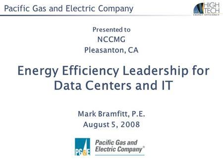 Pacific Gas and Electric Company Energy Efficiency Leadership for Data Centers and IT Mark Bramfitt, P.E. August 5, 2008 Presented to NCCMG Pleasanton,