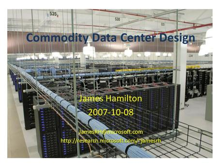 Commodity Data Center Design James Hamilton 2007-10-08