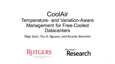 CoolAir Temperature- and Variation-Aware Management for Free-Cooled Datacenters Íñigo Goiri, Thu D. Nguyen, and Ricardo Bianchini 1.