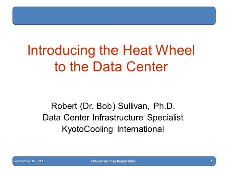 September 18, 2009 Critical Facilities Round Table 1 Introducing the Heat Wheel to the Data Center Robert (Dr. Bob) Sullivan, Ph.D. Data Center Infrastructure.