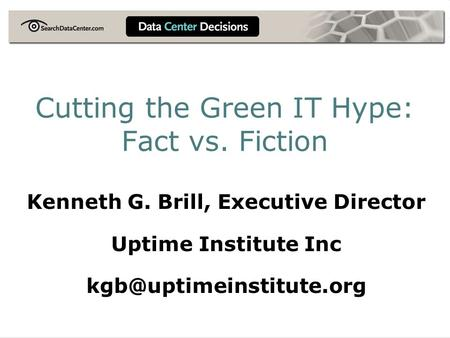 Cutting the Green IT Hype: Fact vs. Fiction Kenneth G. Brill, Executive Director Uptime Institute Inc