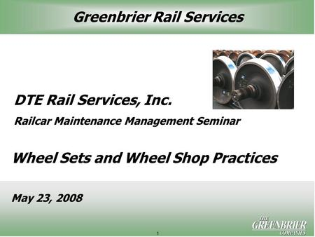 1 DTE Rail Services, Inc. Railcar Maintenance Management Seminar Wheel Sets and Wheel Shop Practices May 23, 2008 Greenbrier Rail Services.
