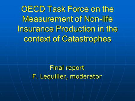 OECD Task Force on the Measurement of Non-life Insurance Production in the context of Catastrophes Final report F. Lequiller, moderator.