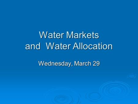 Water Markets and Water Allocation Wednesday, March 29.