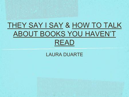 THEY SAY I SAY & HOW TO TALK ABOUT BOOKS YOU HAVEN'T READ LAURA DUARTE.