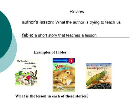 Review author's lesson: What the author is trying to teach us fable: a short story that teaches a lesson Examples of fables: What is the lesson in each.