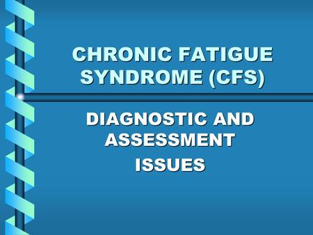 CHRONIC FATIGUE SYNDROME (CFS) DIAGNOSTIC AND ASSESSMENT ISSUES.