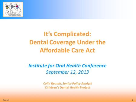 Reusch 1 It's Complicated: Dental Coverage Under the Affordable Care Act Institute for Oral Health Conference September 12, 2013 Colin Reusch, Senior Policy.