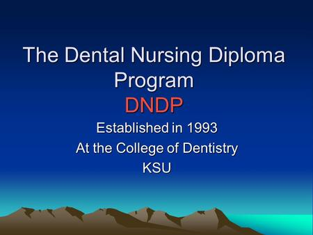 The Dental Nursing Diploma Program DNDP Established in 1993 At the College of Dentistry KSU.