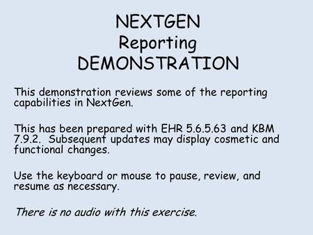 NEXTGEN Reporting DEMONSTRATION This demonstration reviews some of the reporting capabilities in NextGen. This has been prepared with EHR 5.6.5.63 and.