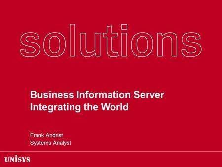 Business Information Server Integrating the World Frank Andrist Systems Analyst.