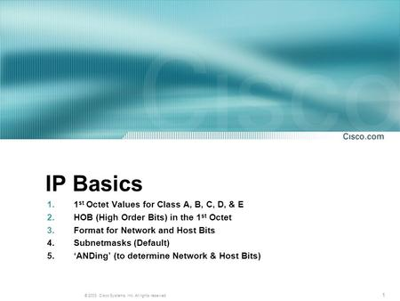 1 © 2003, Cisco Systems, Inc. All rights reserved. IP Basics 1.1 st Octet Values for Class A, B, C, D, & E 2.HOB (High Order Bits) in the 1 st Octet 3.Format.