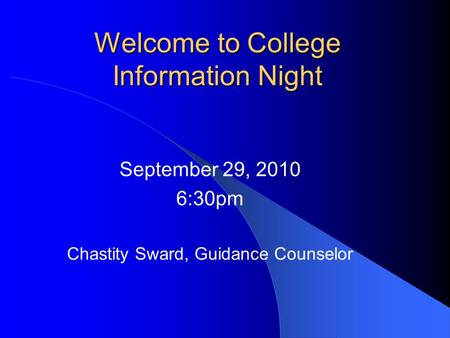 Welcome to College Information Night September 29, 2010 6:30pm Chastity Sward, Guidance Counselor.