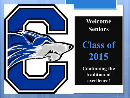 Welcome Seniors Class of 2015 Continuing the tradition of excellence!