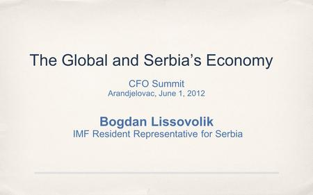 The Global and Serbia's Economy CFO Summit Arandjelovac, June 1, 2012 Bogdan Lissovolik IMF Resident Representative for Serbia.