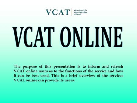 The purpose of this presentation is to inform and refresh VCAT online users as to the functions of the service and how it can be best used. This is a brief.