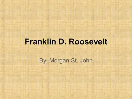 Franklin D. Roosevelt By: Morgan St. John. Who? 32nd President of the United States of America – During the Great Depression and World War II – 1933-1945.