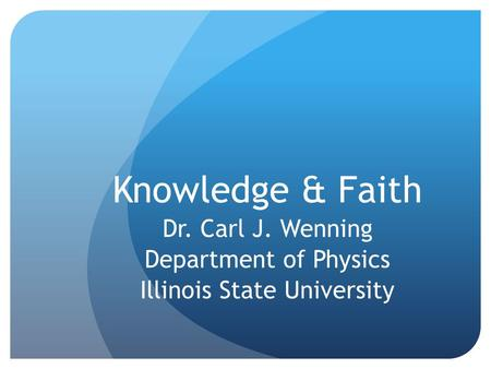 Knowledge & Faith Dr. Carl J. Wenning Department of Physics Illinois State University.