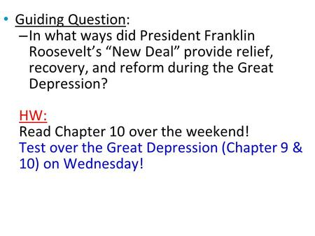 "Guiding Question: – In what ways did President Franklin Roosevelt's ""New Deal"" provide relief, recovery, and reform during the Great Depression? HW: Read."