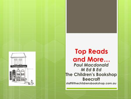 Top Reads and More… Paul Macdonald M Ed B Ed The Children's Bookshop Beecroft