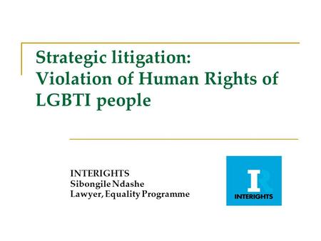 Strategic litigation: Violation of Human Rights of LGBTI people INTERIGHTS Sibongile Ndashe Lawyer, Equality Programme.