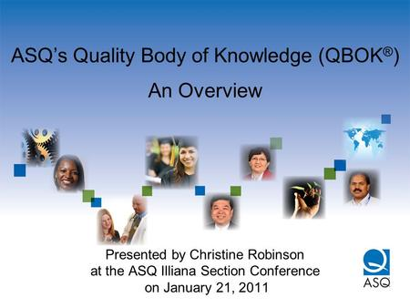 ASQ's Quality Body of Knowledge (QBOK ® ) An Overview Presented by Christine Robinson at the ASQ Illiana Section Conference on January 21, 2011.