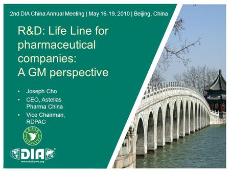 2nd DIA China Annual Meeting | May 16-19, 2010 | Beijing, China R&D: <strong>Life</strong> Line for pharmaceutical companies: A GM perspective Joseph Cho CEO, Astellas.