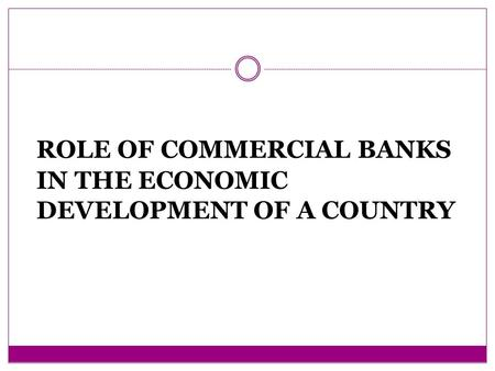 ROLE OF COMMERCIAL BANKS IN THE ECONOMIC DEVELOPMENT OF A COUNTRY.